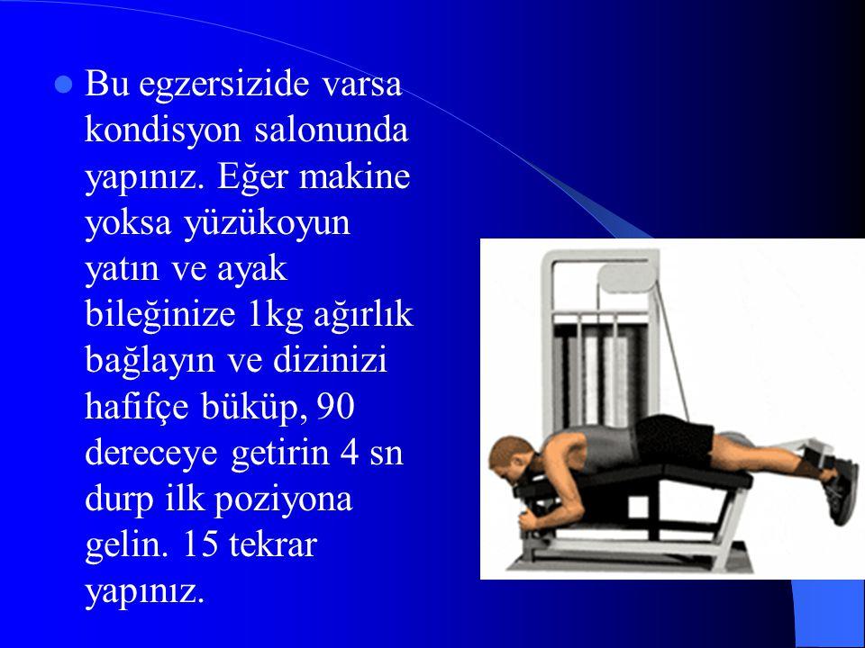 Bu egzersizide varsa kondisyon salonunda yapınız. Eğer makine yoksa yüzükoyun yatın ve ayak bileğinize 1kg ağırlık bağlayın ve dizinizi hafifçe büküp,