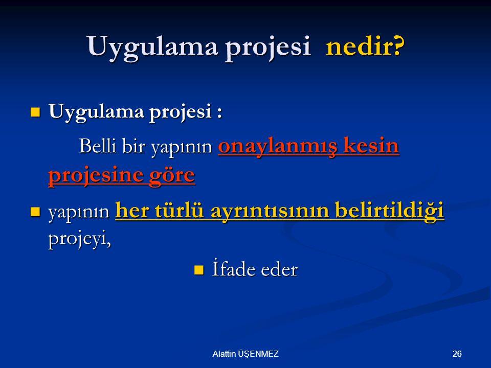 26Alattin ÜŞENMEZ Uygulama projesi nedir? Uygulama projesi : Uygulama projesi : Belli bir yapının onaylanmış kesin projesine göre yapının her türlü ay