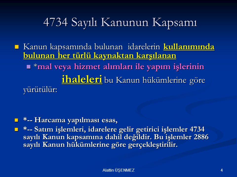 4Alattin ÜŞENMEZ 4734 Sayılı Kanunun Kapsamı 4734 Sayılı Kanunun Kapsamı Kanun kapsamında bulunan idarelerin kullanımında bulunan her türlü kaynaktan