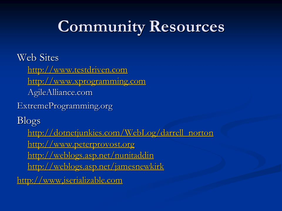 Community Resources Web Sites http://www.testdriven.com http://www.xprogramming.com AgileAlliance.com http://www.testdriven.com http://www.xprogrammin