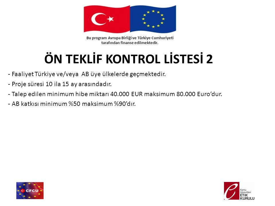 ÖN TEKLİF KONTROL LİSTESİ 2 - Faaliyet Türkiye ve/veya AB üye ülkelerde geçmektedir. - Proje süresi 10 ila 15 ay arasındadır. - Talep edilen minimum h