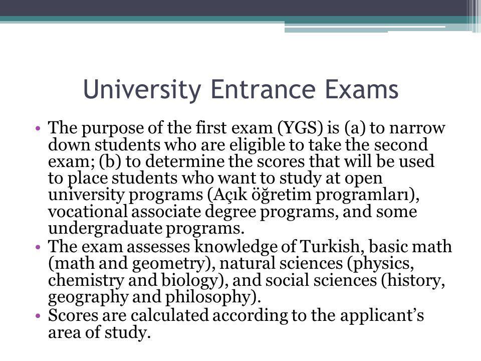 Üniversiteye Giriş Sınavları Birinci sınavın (YGS) amacı (a) ikinci sınava girecek öğrencilerin seçimin; (b) açık öğretim programları, Meslek Yüksekokulu ön lisans programları ve belirli lisans programlarına yerleştirmede kullanılacak puanların belirlenmesi.