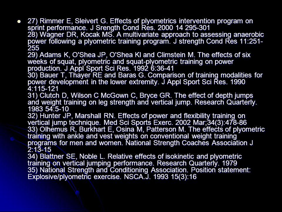 27) Rimmer E, Sleivert G. Effects of plyometrics intervention program on sprint performance. J Srength Cond Res. 2000 14 295-301 28) Wagner DR, Kocak