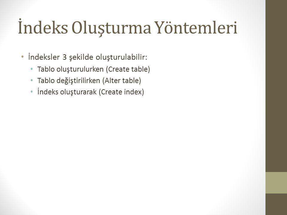 İndeks Oluşturma Yöntemleri İndeksler 3 şekilde oluşturulabilir: Tablo oluşturulurken (Create table) Tablo değiştirilirken (Alter table) İndeks oluşturarak (Create index)