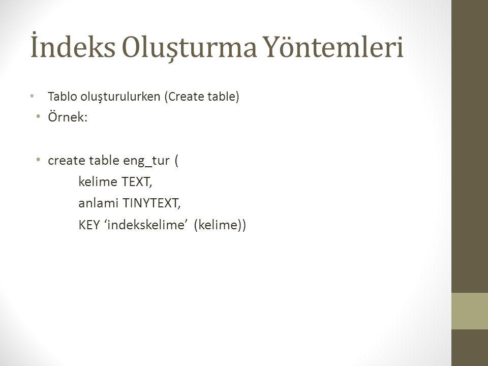 İndeks Oluşturma Yöntemleri Tablo oluşturulurken (Create table) Örnek: create table eng_tur ( kelime TEXT, anlami TINYTEXT, KEY 'indekskelime' (kelime))
