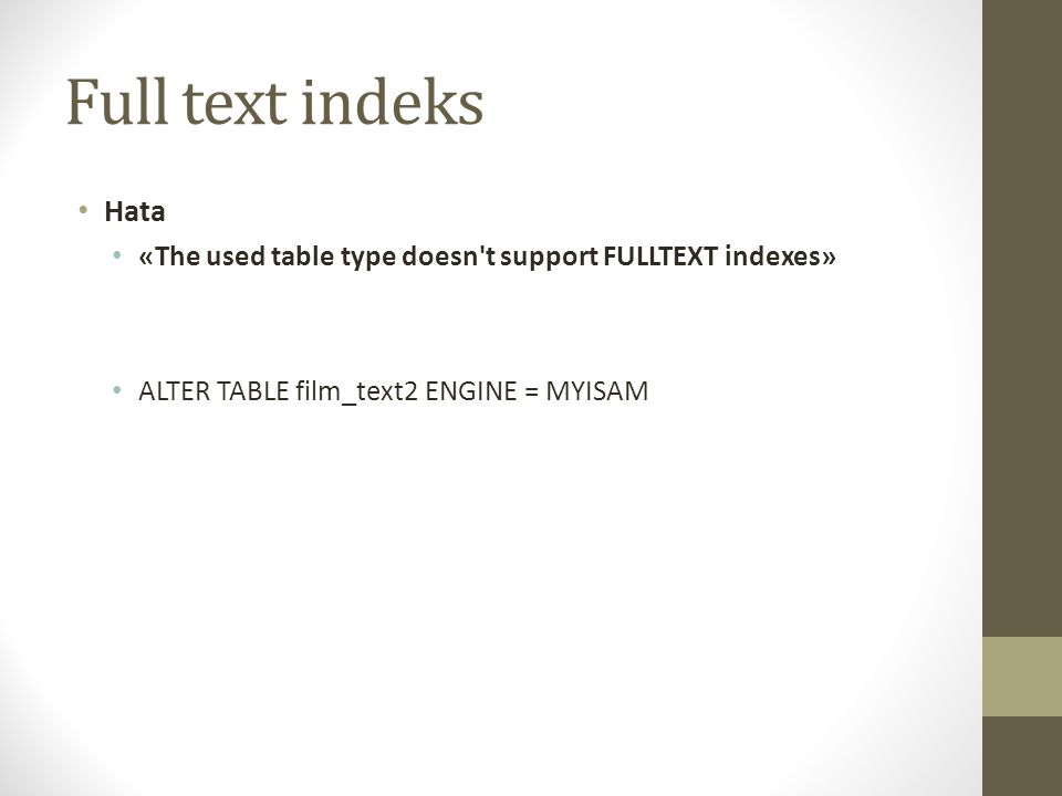 Full text indeks Hata «The used table type doesn't support FULLTEXT indexes» ALTER TABLE film_text2 ENGINE = MYISAM