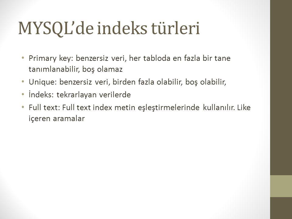 MYSQL'de indeks türleri Primary key: benzersiz veri, her tabloda en fazla bir tane tanımlanabilir, boş olamaz Unique: benzersiz veri, birden fazla olabilir, boş olabilir, İndeks: tekrarlayan verilerde Full text: Full text index metin eşleştirmelerinde kullanılır.