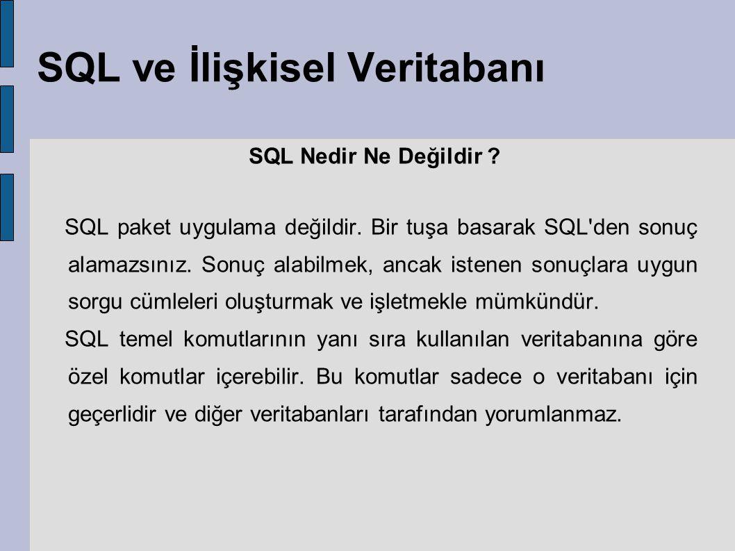 SQL ve İlişkisel Veritabanı SQL Nedir Ne Değildir ? SQL paket uygulama değildir. Bir tuşa basarak SQL'den sonuç alamazsınız. Sonuç alabilmek, ancak is