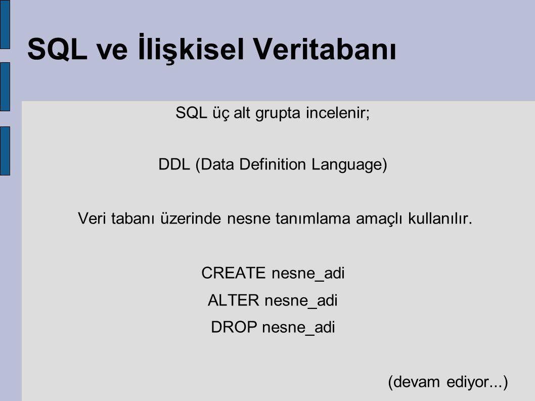 SQL ve İlişkisel Veritabanı SQL üç alt grupta incelenir; DDL (Data Definition Language) Veri tabanı üzerinde nesne tanımlama amaçlı kullanılır. CREATE