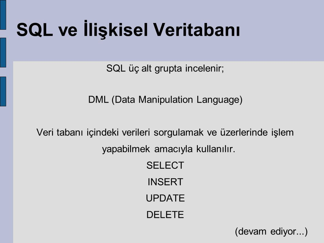 SQL ve İlişkisel Veritabanı SQL üç alt grupta incelenir; DML (Data Manipulation Language) Veri tabanı içindeki verileri sorgulamak ve üzerlerinde işle