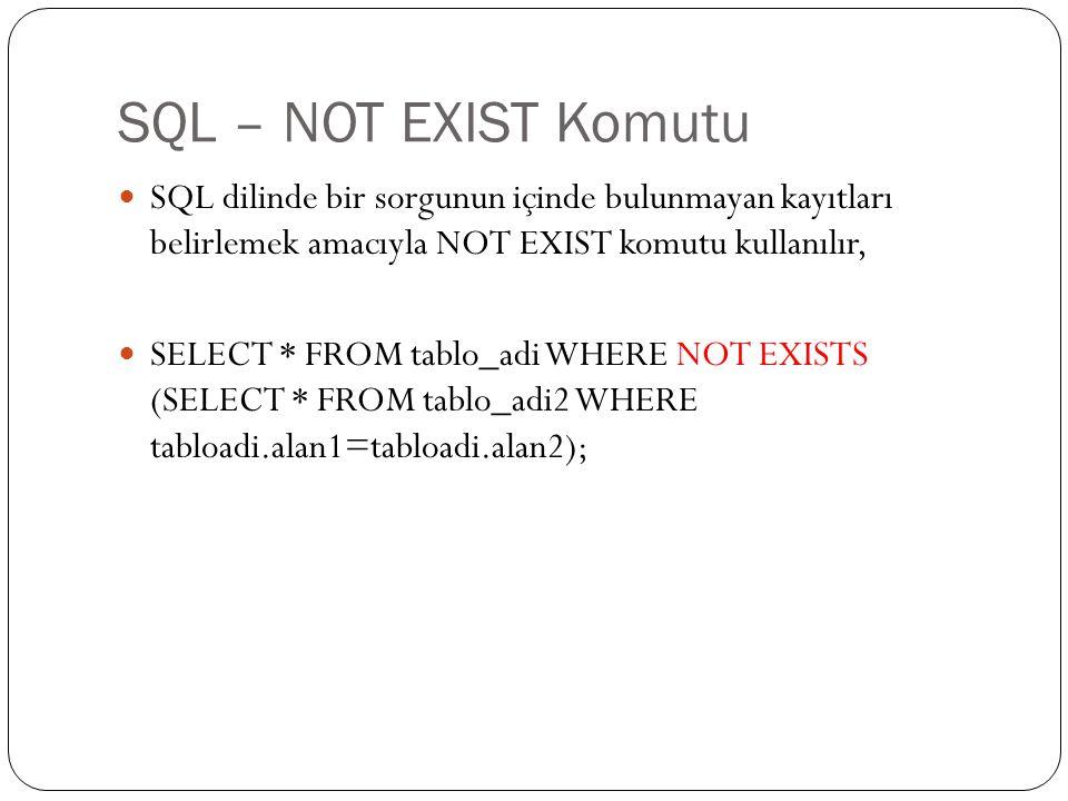 SQL – NOT EXIST Komutu SQL dilinde bir sorgunun içinde bulunmayan kayıtları belirlemek amacıyla NOT EXIST komutu kullanılır, SELECT * FROM tablo_adi WHERE NOT EXISTS (SELECT * FROM tablo_adi2 WHERE tabloadi.alan1=tabloadi.alan2);