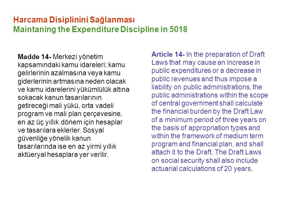 Article 14- In the preparation of Draft Laws that may cause an increase in public expenditures or a decrease in public revenues and thus impose a liability on public administrations, the public administrations within the scope of central government shall calculate the financial burden by the Draft Law of a minimum period of three years on the basis of appropriation types and within the framework of medium term program and financial plan, and shall attach it to the Draft.