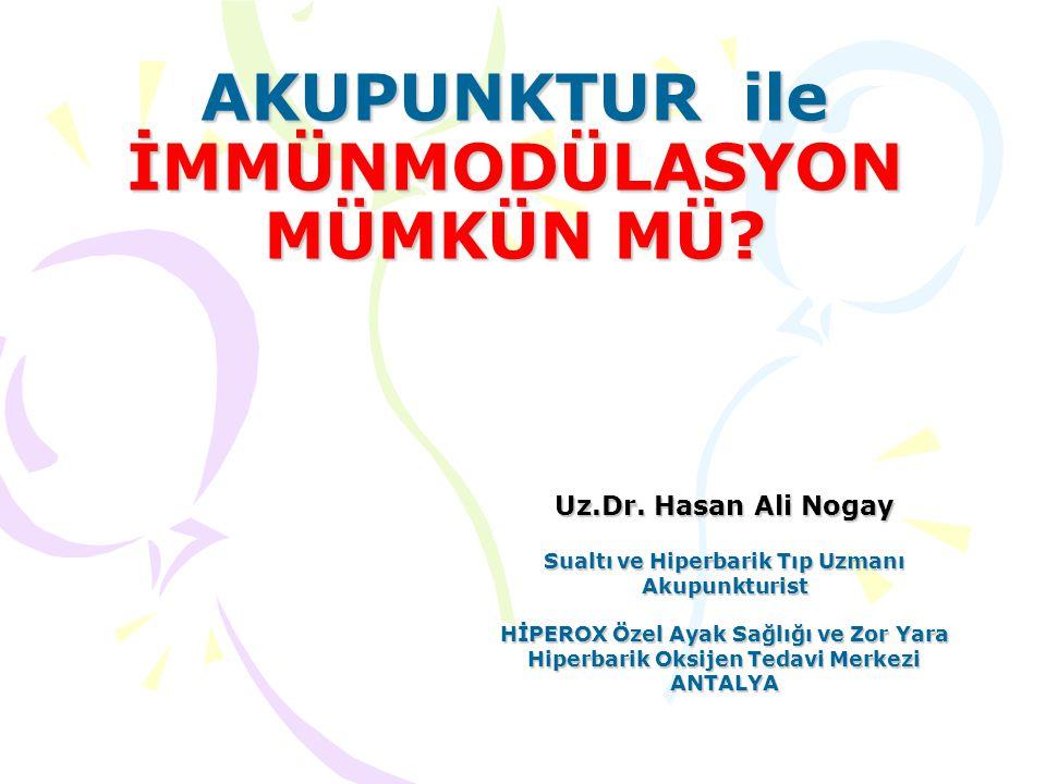 AKUPUNKTUR ile İMMÜNMODÜLASYON MÜMKÜN MÜ? Uz.Dr. Hasan Ali Nogay Sualtı ve Hiperbarik Tıp Uzmanı Akupunkturist HİPEROX Özel Ayak Sağlığı ve Zor Yara H