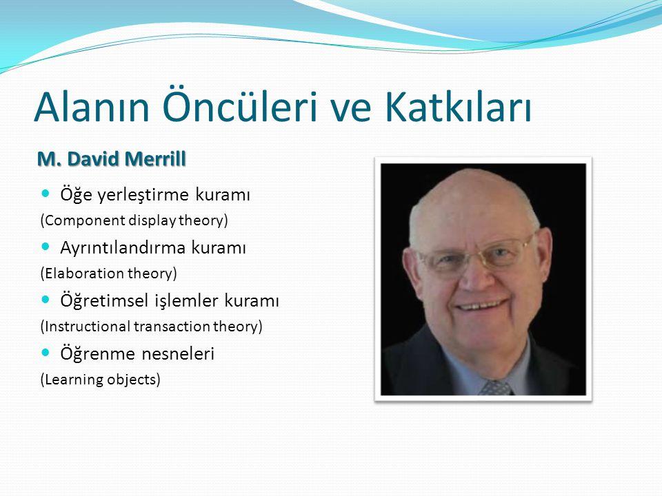 Alanın Öncüleri ve Katkıları M. David Merrill Öğe yerleştirme kuramı (Component display theory) Ayrıntılandırma kuramı (Elaboration theory) Öğretimsel