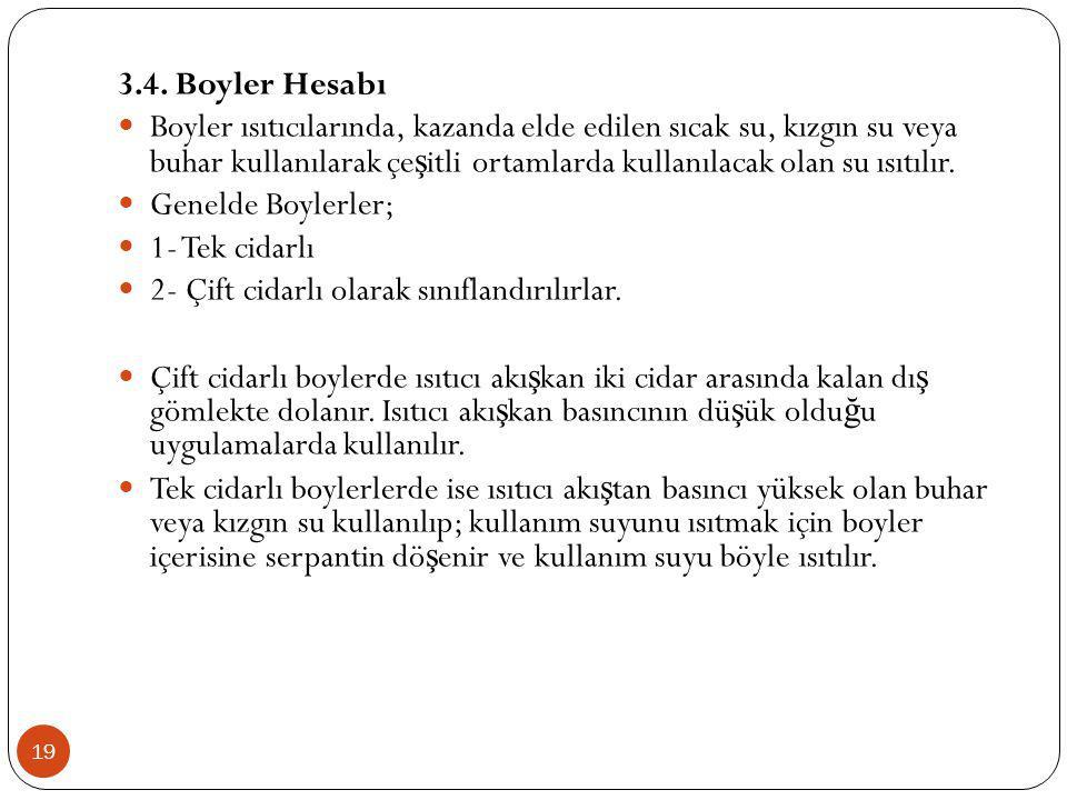 19 3.4. Boyler Hesabı Boyler ısıtıcılarında, kazanda elde edilen sıcak su, kızgın su veya buhar kullanılarak çe ş itli ortamlarda kullanılacak olan su
