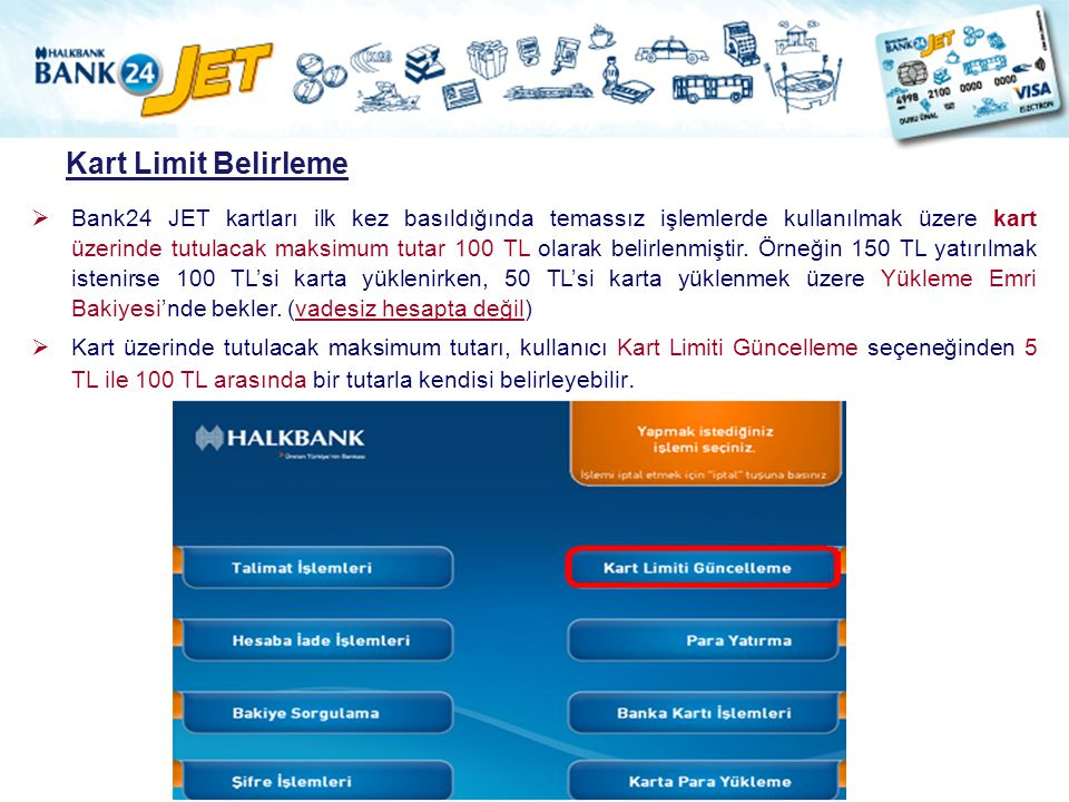  Bank24 JET kartları ilk kez basıldığında temassız işlemlerde kullanılmak üzere kart üzerinde tutulacak maksimum tutar 100 TL olarak belirlenmiştir.