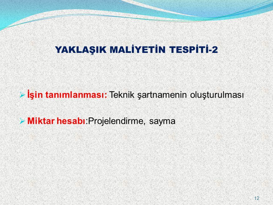 YAKLAŞIK MALİYETİN TESPİTİ-2  İşin tanımlanması: Teknik şartnamenin oluşturulması  Miktar hesabı:Projelendirme, sayma 12