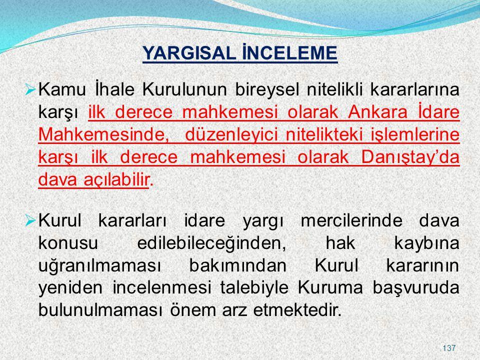 YARGISAL İNCELEME  Kamu İhale Kurulunun bireysel nitelikli kararlarına karşı ilk derece mahkemesi olarak Ankara İdare Mahkemesinde, düzenleyici nitelikteki işlemlerine karşı ilk derece mahkemesi olarak Danıştay'da dava açılabilir.