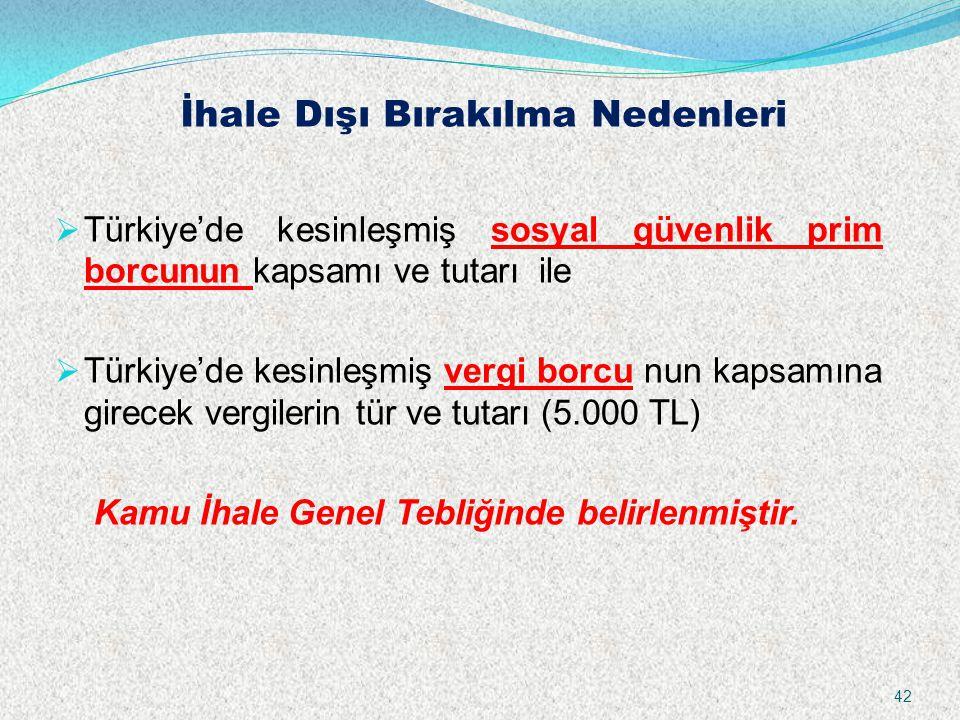 İhale Dışı Bırakılma Nedenleri  Türkiye'de kesinleşmiş sosyal güvenlik prim borcunun kapsamı ve tutarı ile  Türkiye'de kesinleşmiş vergi borcu nun kapsamına girecek vergilerin tür ve tutarı (5.000 TL) Kamu İhale Genel Tebliğinde belirlenmiştir.