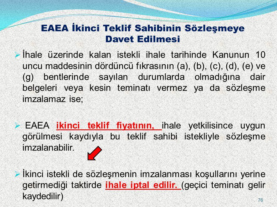 EAEA İkinci Teklif Sahibinin Sözleşmeye Davet Edilmesi  İhale üzerinde kalan istekli ihale tarihinde Kanunun 10 uncu maddesinin dördüncü fıkrasının (a), (b), (c), (d), (e) ve (g) bentlerinde sayılan durumlarda olmadığına dair belgeleri veya kesin teminatı vermez ya da sözleşme imzalamaz ise;  EAEA ikinci teklif fiyatının, ihale yetkilisince uygun görülmesi kaydıyla bu teklif sahibi istekliyle sözleşme imzalanabilir.