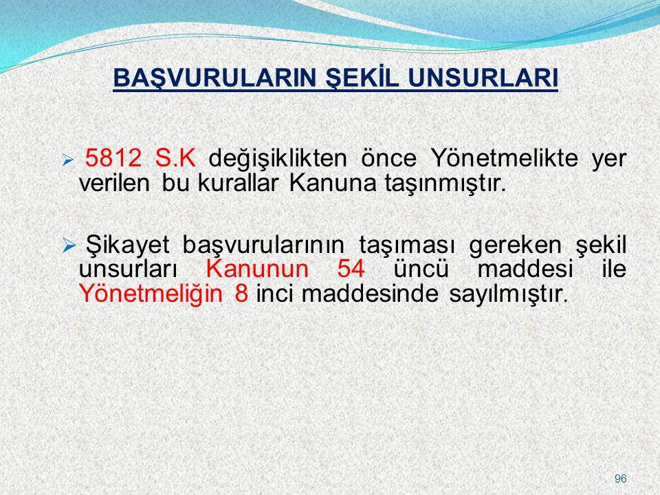 BAŞVURULARIN ŞEKİL UNSURLARI  5812 S.K değişiklikten önce Yönetmelikte yer verilen bu kurallar Kanuna taşınmıştır.  Şikayet başvurularının taşıması