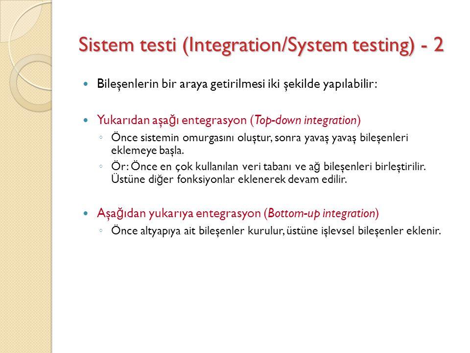 Sistem testi (Integration/System testing) - 2 Bileşenlerin bir araya getirilmesi iki şekilde yapılabilir: Yukarıdan aşa ğ ı entegrasyon (Top-down inte