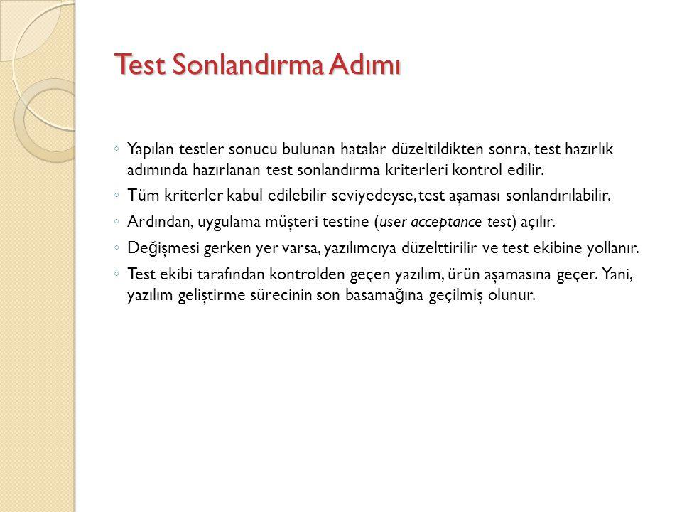 Test Sonlandırma Adımı ◦ Yapılan testler sonucu bulunan hatalar düzeltildikten sonra, test hazırlık adımında hazırlanan test sonlandırma kriterleri ko