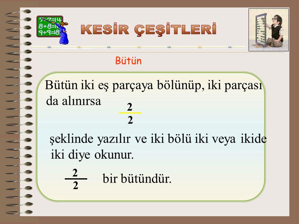 Bütün Bütün iki eş parçaya bölünüp, iki parçası da alınırsa şeklinde yazılır ve iki bölü iki veya ikide iki diye okunur.
