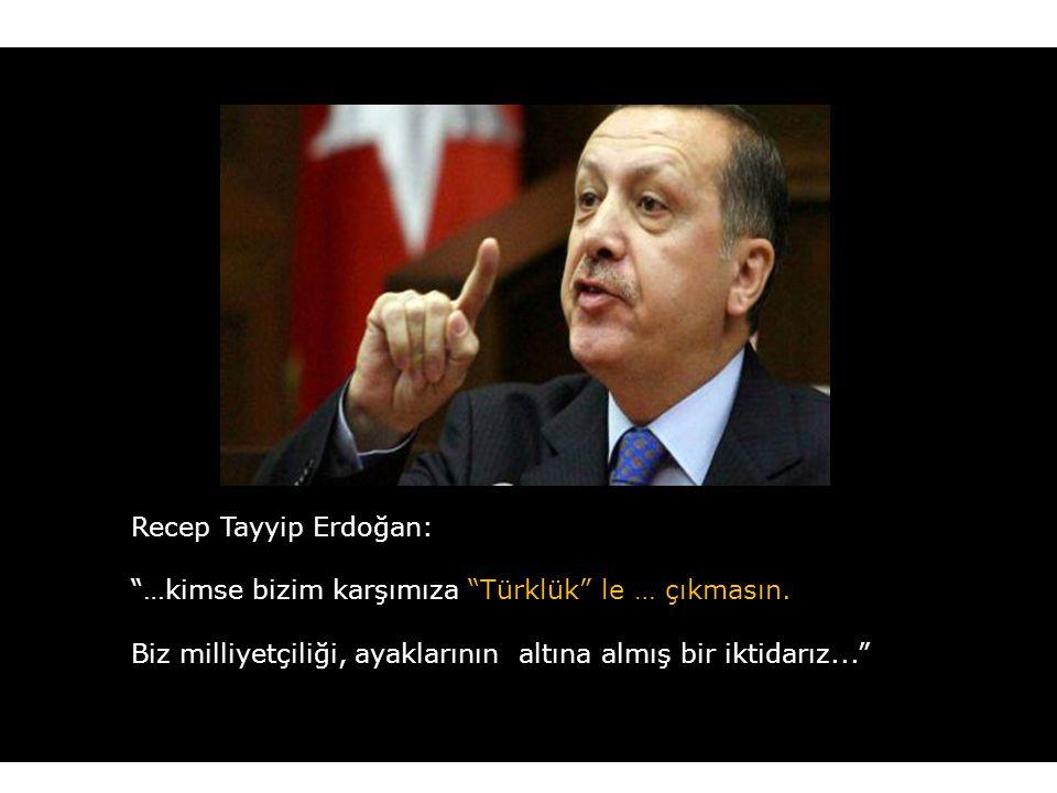 Recep Tayyip Erdoğan: …kimse bizim karşımıza Türklük le … çıkmasın.
