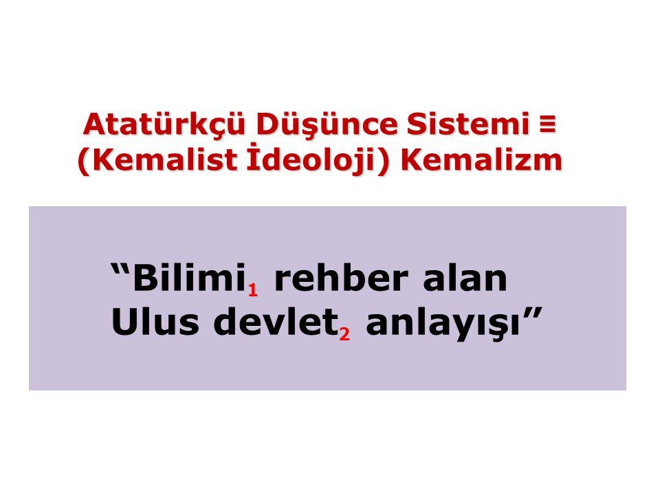 Bilimi 1 rehber alan Ulus devlet 2 anlayışı Atatürkçü Düşünce Sistemi ≡ (Kemalist İdeoloji) Kemalizm