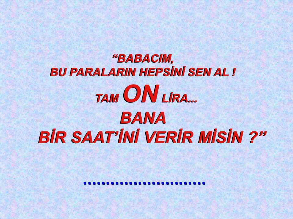 BABACIM, BU PARALARIN HEPSİNİ SEN AL .TAM ON LİRA...