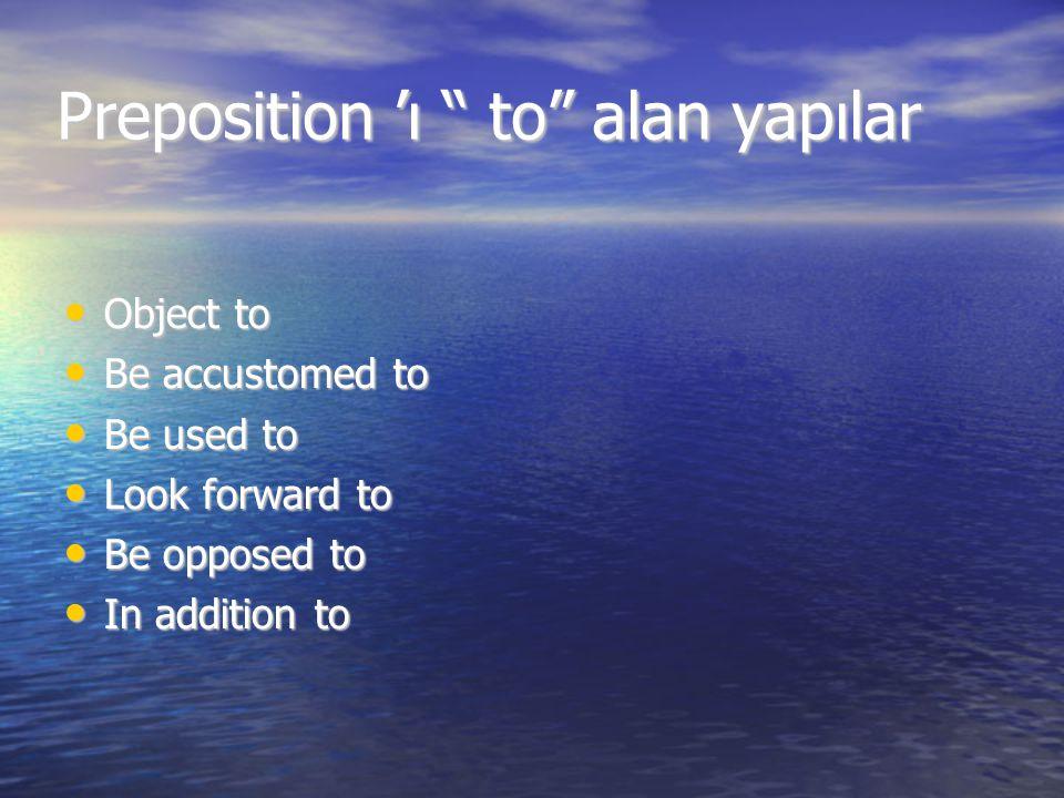 "Preposition 'ı "" to"" alan yapılar Object to Object to Be accustomed to Be accustomed to Be used to Be used to Look forward to Look forward to Be oppos"