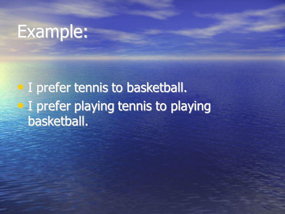 Example: I prefer tennis to basketball. I prefer tennis to basketball. I prefer playing tennis to playing basketball. I prefer playing tennis to playi