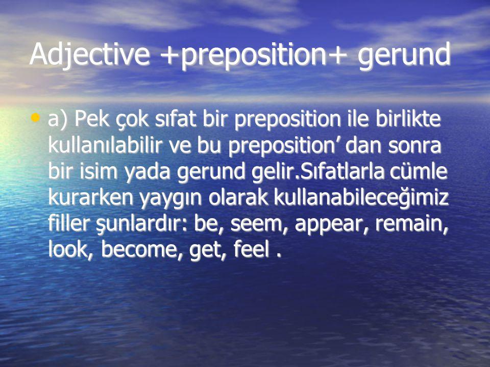 Adjective +preposition+ gerund a) Pek çok sıfat bir preposition ile birlikte kullanılabilir ve bu preposition' dan sonra bir isim yada gerund gelir.Sı