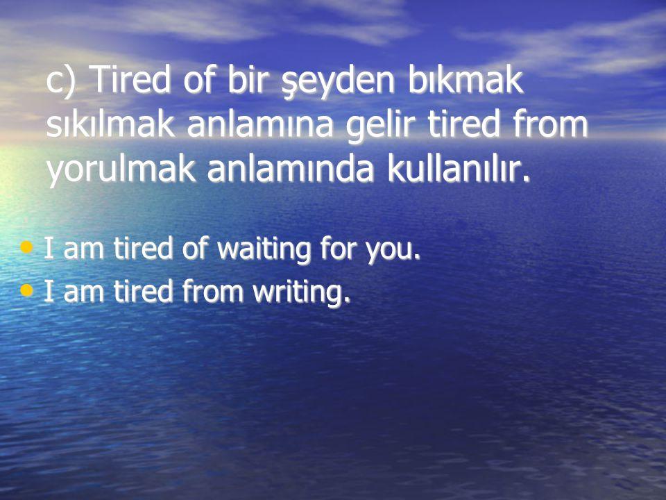 c) Tired of bir şeyden bıkmak sıkılmak anlamına gelir tired from yorulmak anlamında kullanılır. I am tired of waiting for you. I am tired of waiting f