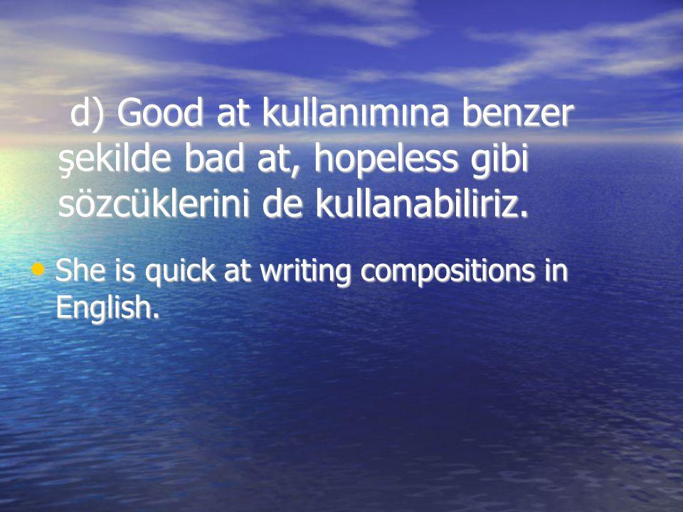 d) Good at kullanımına benzer şekilde bad at, hopeless gibi sözcüklerini de kullanabiliriz. d) Good at kullanımına benzer şekilde bad at, hopeless gib