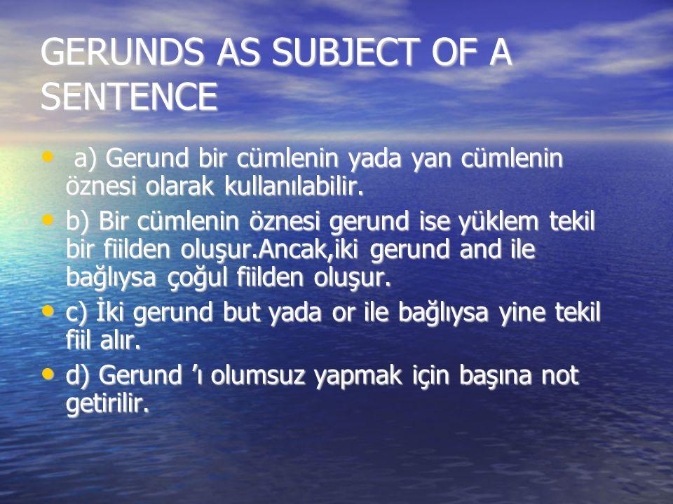 GERUNDS AS SUBJECT OF A SENTENCE a) Gerund bir cümlenin yada yan cümlenin öznesi olarak kullanılabilir. a) Gerund bir cümlenin yada yan cümlenin öznes