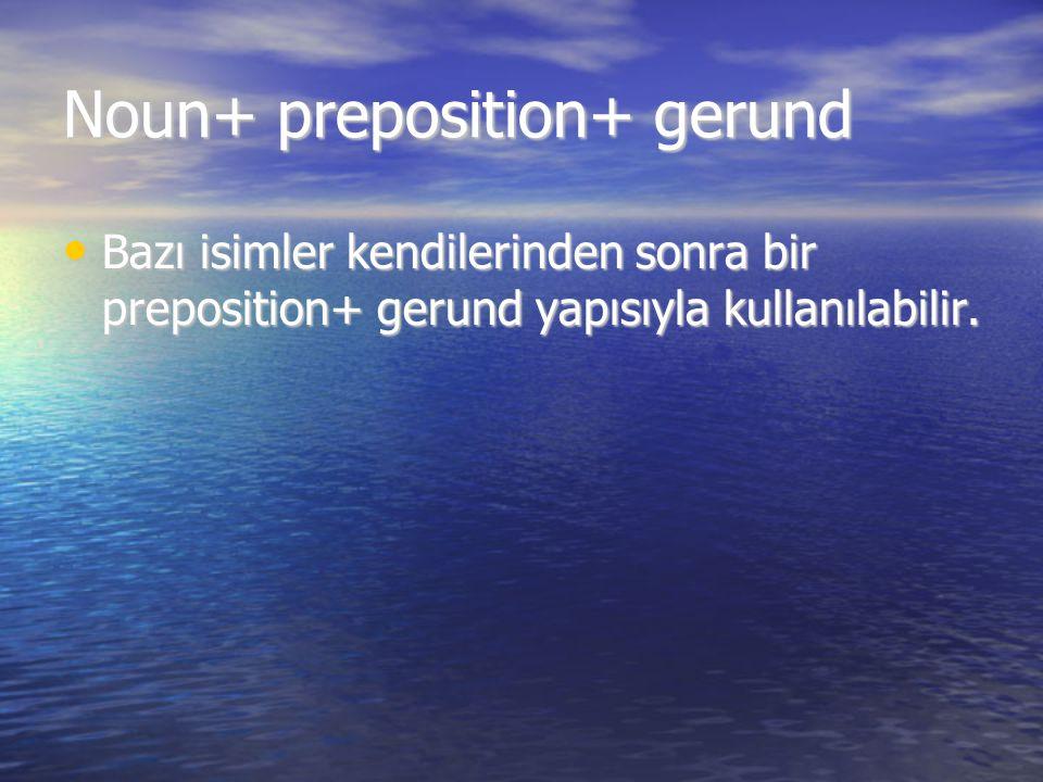 Noun+ preposition+ gerund Bazı isimler kendilerinden sonra bir preposition+ gerund yapısıyla kullanılabilir. Bazı isimler kendilerinden sonra bir prep