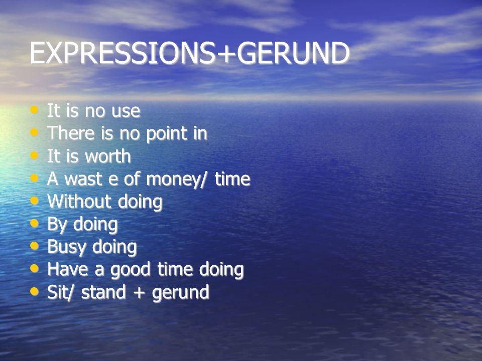 EXPRESSIONS+GERUND It is no use It is no use There is no point in There is no point in It is worth It is worth A wast e of money/ time A wast e of money/ time Without doing Without doing By doing By doing Busy doing Busy doing Have a good time doing Have a good time doing Sit/ stand + gerund Sit/ stand + gerund