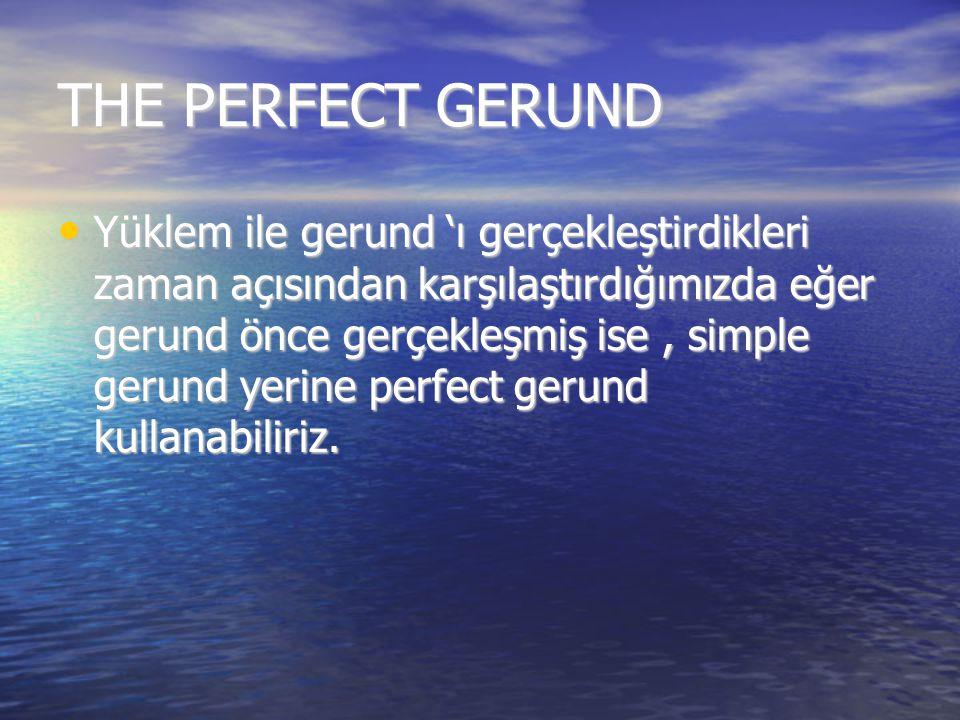 THE PERFECT GERUND Yüklem ile gerund 'ı gerçekleştirdikleri zaman açısından karşılaştırdığımızda eğer gerund önce gerçekleşmiş ise, simple gerund yeri