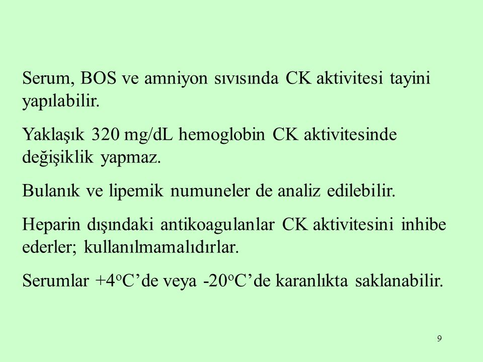 9 Serum, BOS ve amniyon sıvısında CK aktivitesi tayini yapılabilir. Yaklaşık 320 mg/dL hemoglobin CK aktivitesinde değişiklik yapmaz. Bulanık ve lipem