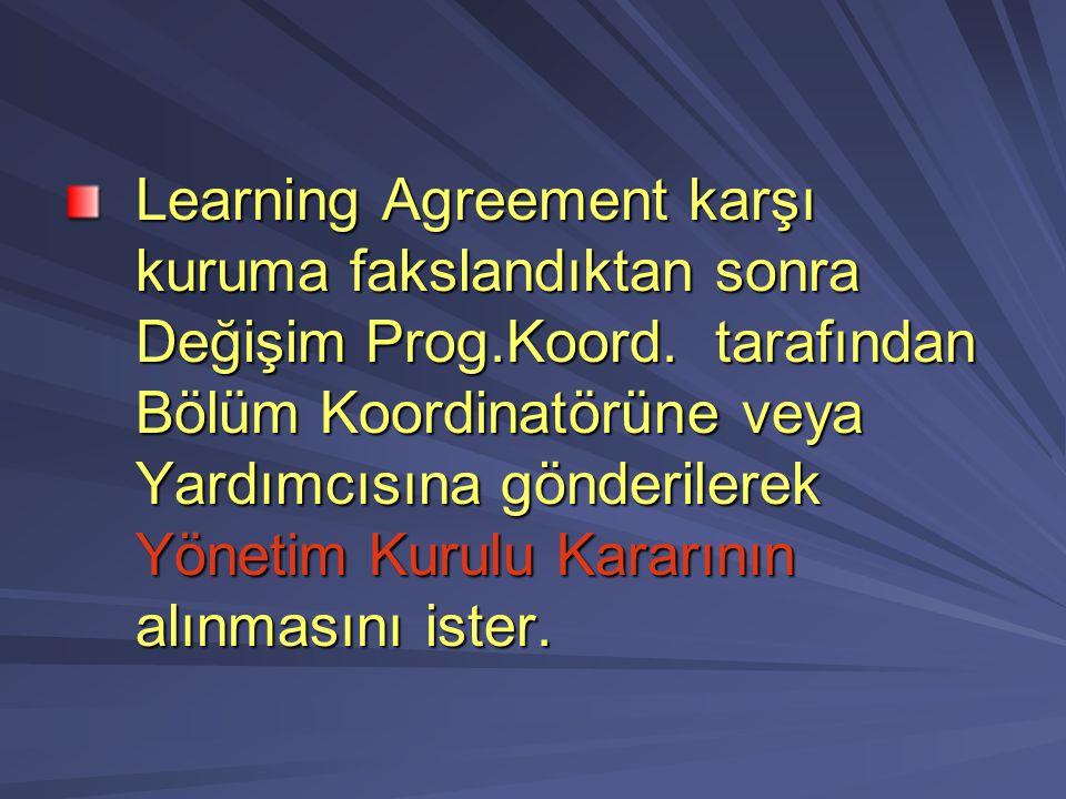 Learning Agreement karşı kuruma fakslandıktan sonra Değişim Prog.Koord. tarafından Bölüm Koordinatörüne veya Yardımcısına gönderilerek Yönetim Kurulu