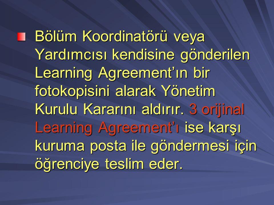 Bölüm Koordinatörü veya Yardımcısı kendisine gönderilen Learning Agreement'ın bir fotokopisini alarak Yönetim Kurulu Kararını aldırır. 3 orijinal Lear