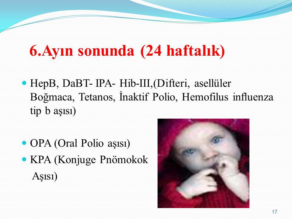 6.Ayın sonunda (24 haftalık) HepB, DaBT- IPA- Hib-III,(Difteri, asellüler Boğmaca, Tetanos, İnaktif Polio, Hemofilus influenza tip b aşısı) OPA (Oral Polio aşısı) KPA (Konjuge Pnömokok Aşısı) 17