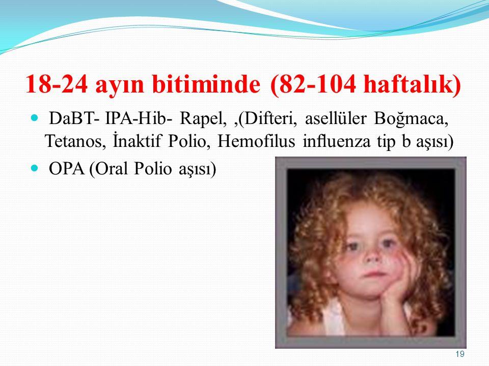 18-24 ayın bitiminde (82-104 haftalık) DaBT- IPA-Hib- Rapel,,(Difteri, asellüler Boğmaca, Tetanos, İnaktif Polio, Hemofilus influenza tip b aşısı) OPA (Oral Polio aşısı) 19