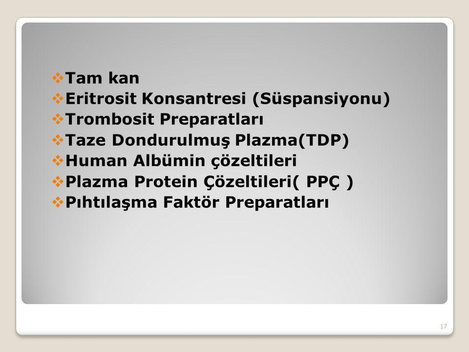  Tam kan  Eritrosit Konsantresi (Süspansiyonu)  Trombosit Preparatları  Taze Dondurulmuş Plazma(TDP)  Human Albümin çözeltileri  Plazma Protein Çözeltileri( PPÇ )  Pıhtılaşma Faktör Preparatları 17