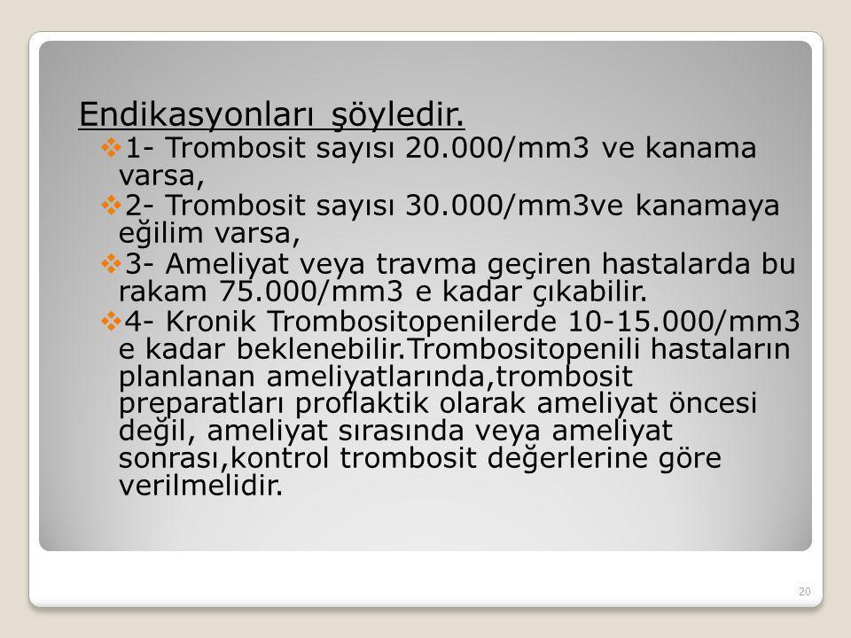 Endikasyonları şöyledir.  1- Trombosit sayısı 20.000/mm3 ve kanama varsa,  2- Trombosit sayısı 30.000/mm3ve kanamaya eğilim varsa,  3- Ameliyat vey
