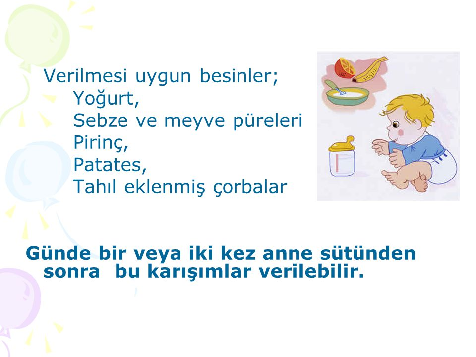 Verilmesi uygun besinler; Yoğurt, Sebze ve meyve püreleri Pirinç, Patates, Tahıl eklenmiş çorbalar Günde bir veya iki kez anne sütünden sonra bu karış