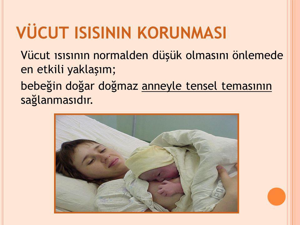 VÜCUT ISISININ KORUNMASI Vücut ısısının normalden düşük olmasını önlemede en etkili yaklaşım; bebeğin doğar doğmaz anneyle tensel temasının sağlanmasıdır.