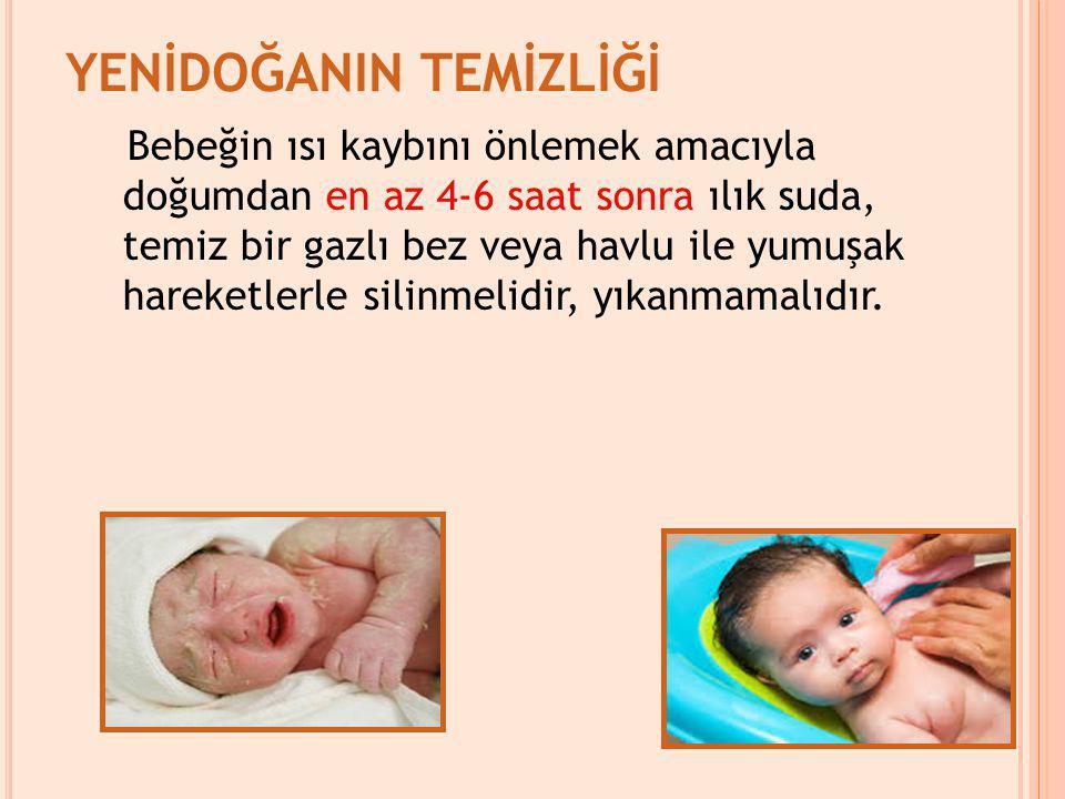 YENİDOĞANIN TEMİZLİĞİ Bebeğin ısı kaybını önlemek amacıyla doğumdan en az 4-6 saat sonra ılık suda, temiz bir gazlı bez veya havlu ile yumuşak hareketlerle silinmelidir, yıkanmamalıdır.